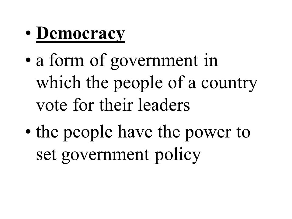 Democracy a form of government in which the people of a country vote for their leaders the people have the power to set government policy