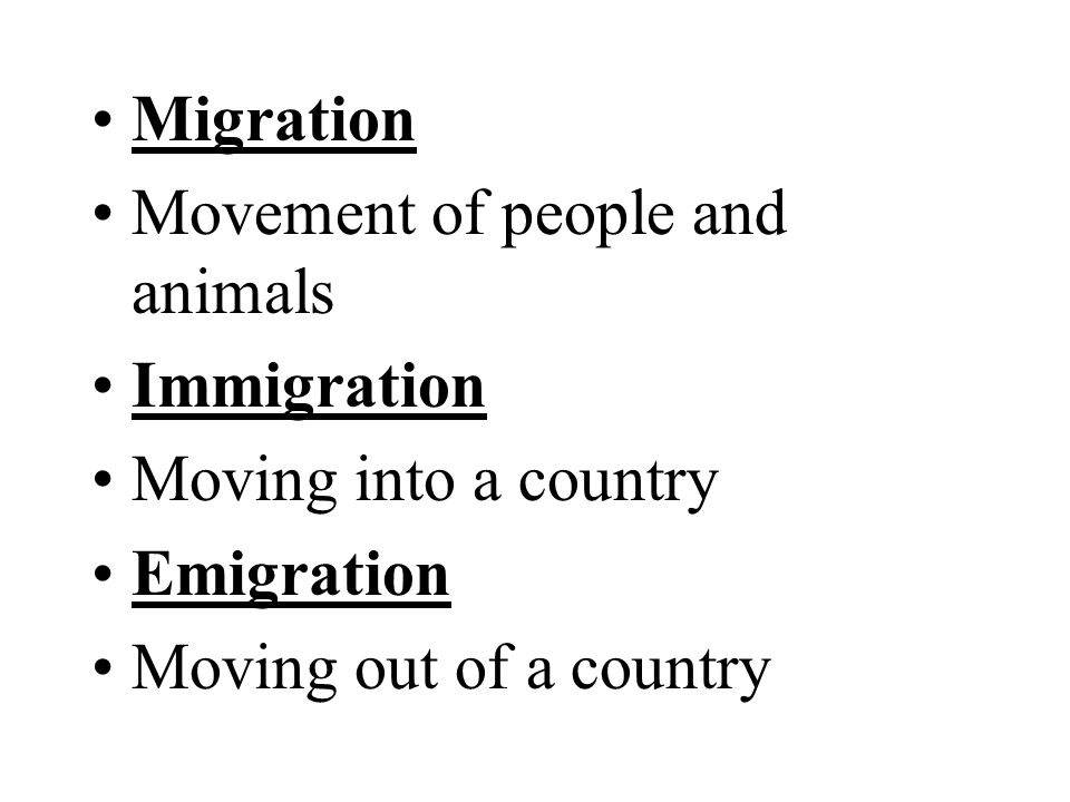Migration Movement of people and animals Immigration Moving into a country Emigration Moving out of a country