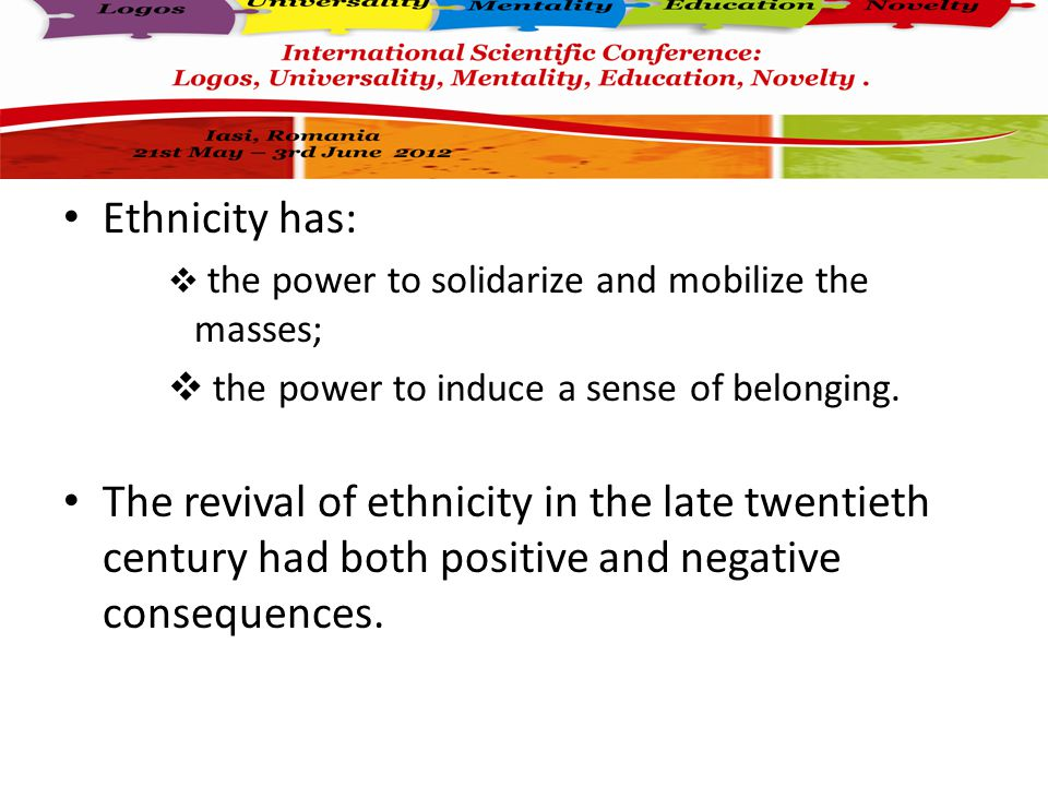 Ethnicity has:  the power to solidarize and mobilize the masses;  the power to induce a sense of belonging.