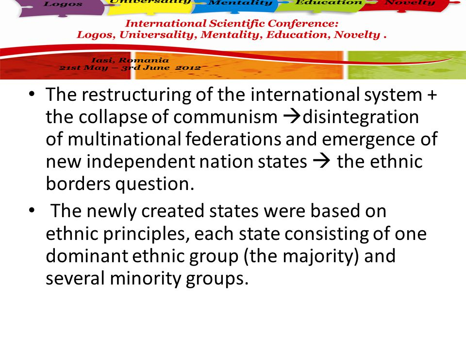 The restructuring of the international system + the collapse of communism  disintegration of multinational federations and emergence of new independent nation states  the ethnic borders question.