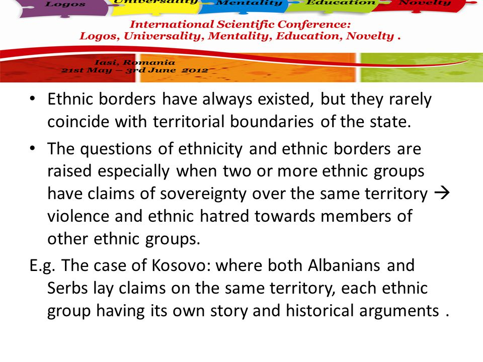 Ethnic borders have always existed, but they rarely coincide with territorial boundaries of the state.