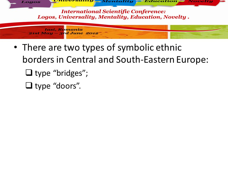 There are two types of symbolic ethnic borders in Central and South-Eastern Europe:  type bridges ;  type doors .
