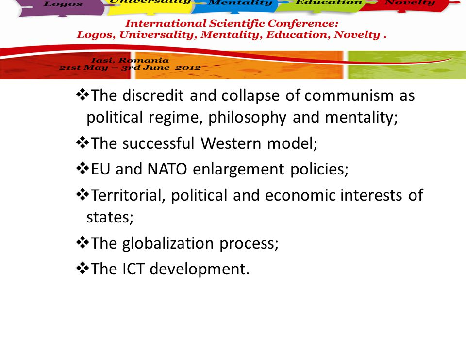  The discredit and collapse of communism as political regime, philosophy and mentality;  The successful Western model;  EU and NATO enlargement policies;  Territorial, political and economic interests of states;  The globalization process;  The ICT development.