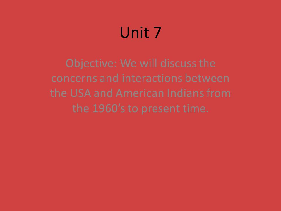 Unit 7 Objective: We will discuss the concerns and interactions between the USA and American Indians from the 1960's to present time.