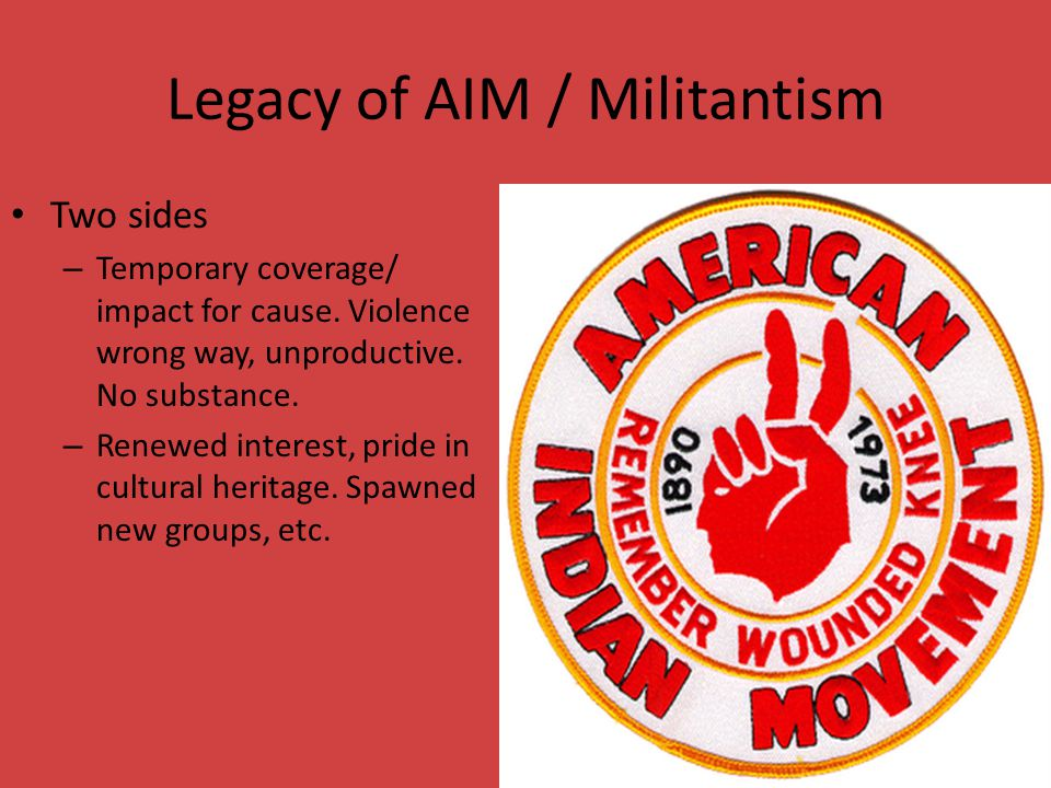 Legacy of AIM / Militantism Two sides – Temporary coverage/ impact for cause.