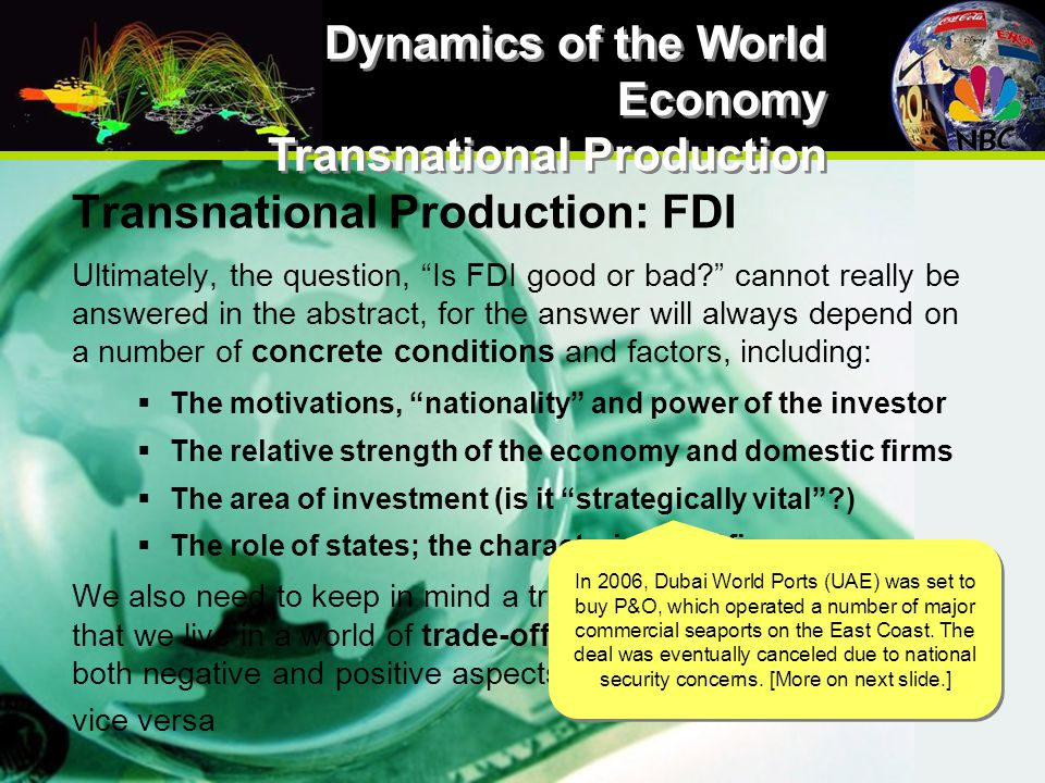 Transnational Production: FDI Ultimately, the question, Is FDI good or bad cannot really be answered in the abstract, for the answer will always depend on a number of concrete conditions and factors, including:  The motivations, nationality and power of the investor  The relative strength of the economy and domestic firms  The area of investment (is it strategically vital )  The role of states; the characteristics of firms We also need to keep in mind a truism in IPE/GPE, which is that we live in a world of trade-offs; thus, FDI invariably has both negative and positive aspects for recipients of FDI, and vice versa Dynamics of the World Economy Transnational Production In 2006, Dubai World Ports (UAE) was set to buy P&O, which operated a number of major commercial seaports on the East Coast.