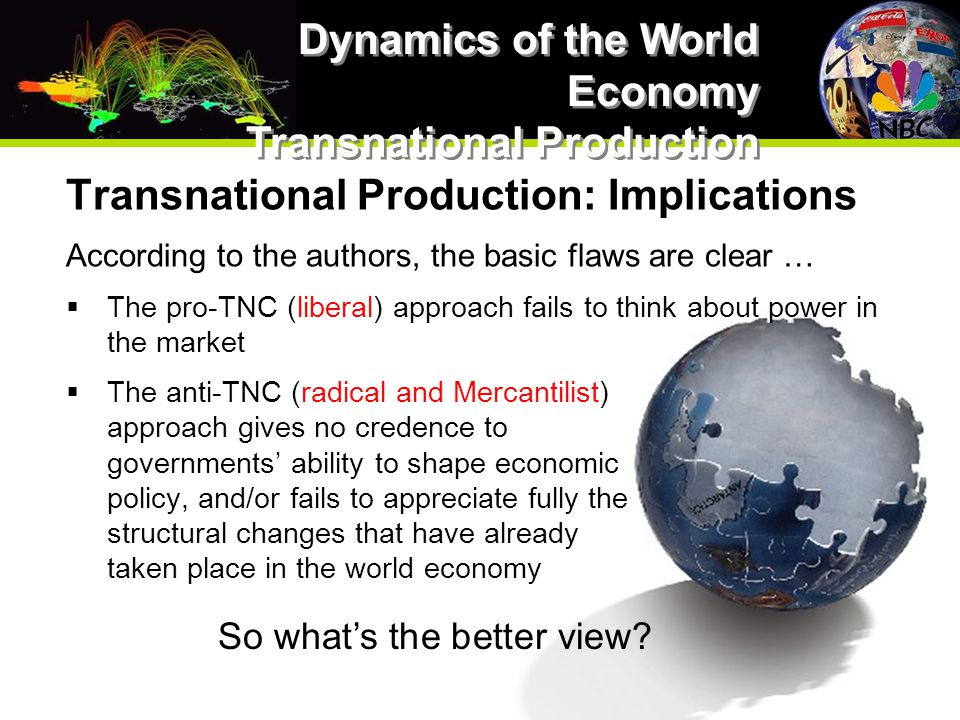 Transnational Production: Implications According to the authors, the basic flaws are clear …  The pro-TNC (liberal) approach fails to think about power in the market  The anti-TNC (radical and Mercantilist) approach gives no credence to governments' ability to shape economic policy, and/or fails to appreciate fully the structural changes that have already taken place in the world economy Dynamics of the World Economy Transnational Production So what's the better view