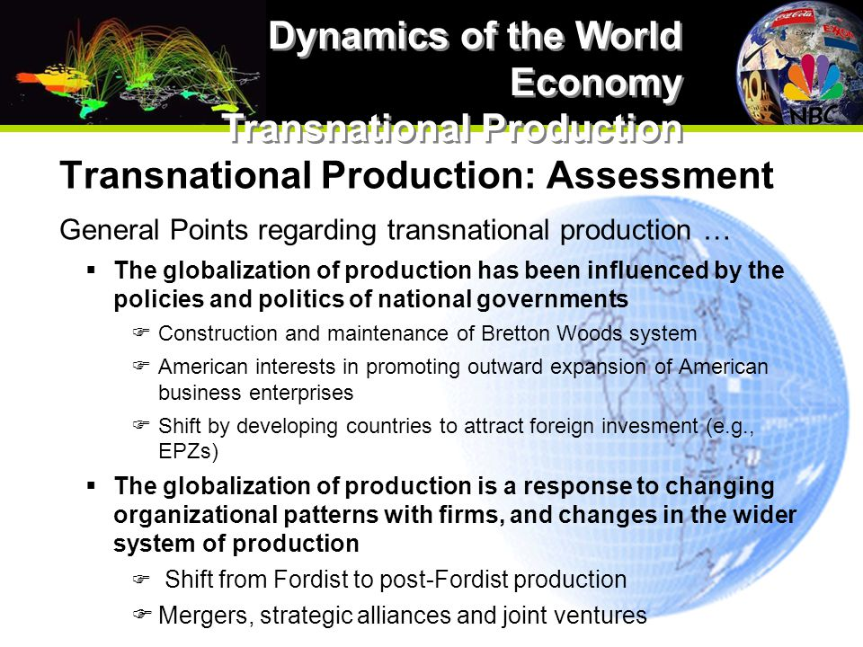 Transnational Production: Assessment General Points regarding transnational production …  The globalization of production has been influenced by the policies and politics of national governments  Construction and maintenance of Bretton Woods system  American interests in promoting outward expansion of American business enterprises  Shift by developing countries to attract foreign invesment (e.g., EPZs)  The globalization of production is a response to changing organizational patterns with firms, and changes in the wider system of production  Shift from Fordist to post-Fordist production  Mergers, strategic alliances and joint ventures Dynamics of the World Economy Transnational Production