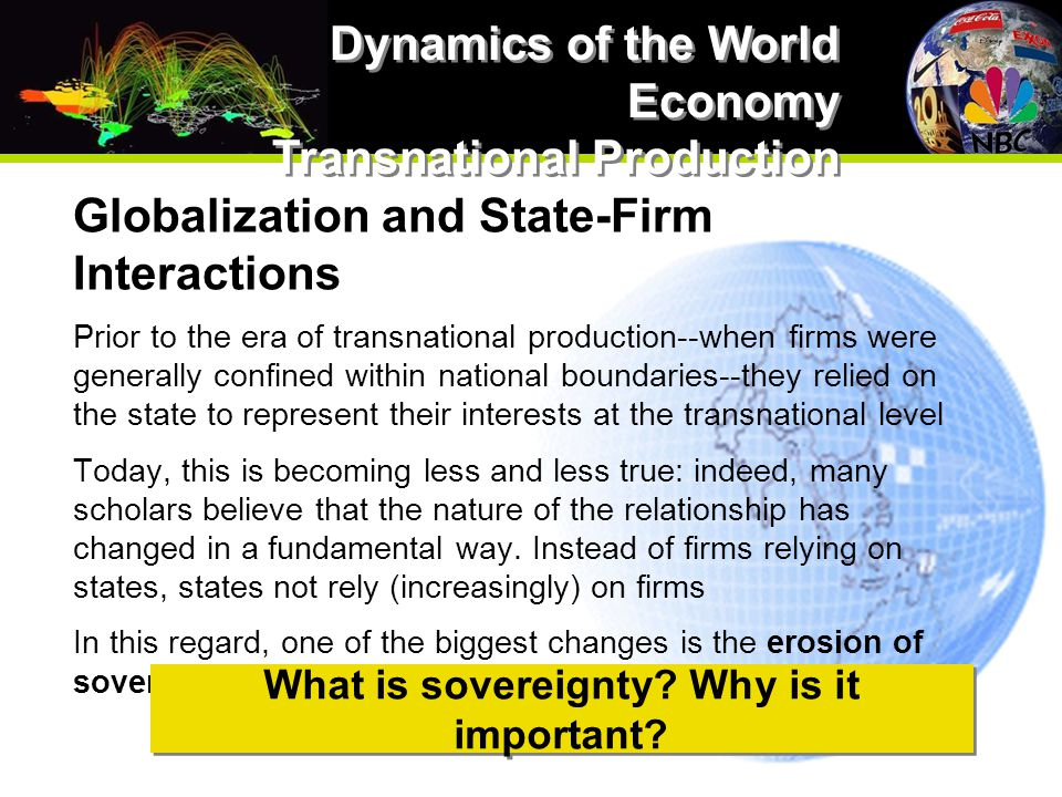 Globalization and State-Firm Interactions Prior to the era of transnational production--when firms were generally confined within national boundaries--they relied on the state to represent their interests at the transnational level Today, this is becoming less and less true: indeed, many scholars believe that the nature of the relationship has changed in a fundamental way.