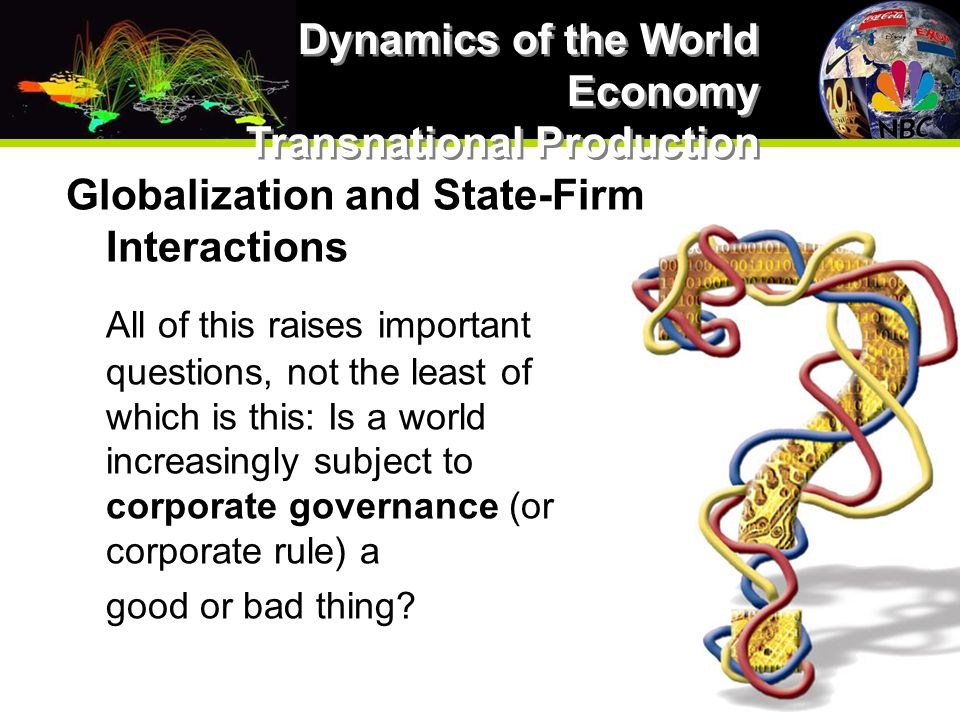 Globalization and State-Firm Interactions All of this raises important questions, not the least of which is this: Is a world increasingly subject to corporate governance (or corporate rule) a good or bad thing.