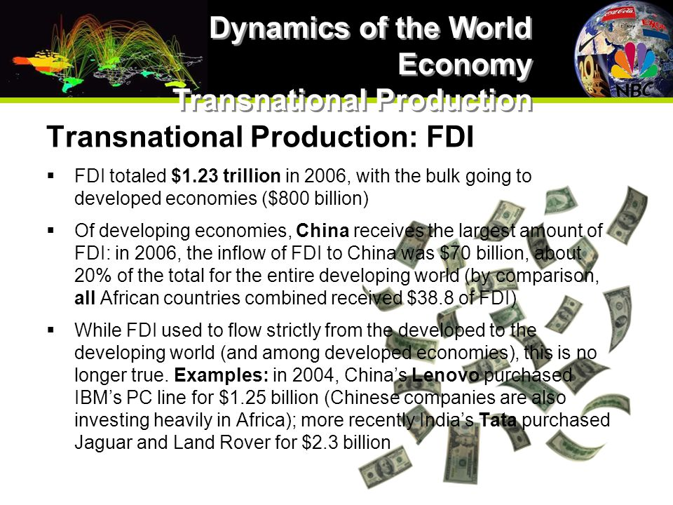 Transnational Production: FDI  FDI totaled $1.23 trillion in 2006, with the bulk going to developed economies ($800 billion)  Of developing economies, China receives the largest amount of FDI: in 2006, the inflow of FDI to China was $70 billion, about 20% of the total for the entire developing world (by comparison, all African countries combined received $38.8 of FDI)  While FDI used to flow strictly from the developed to the developing world (and among developed economies), this is no longer true.