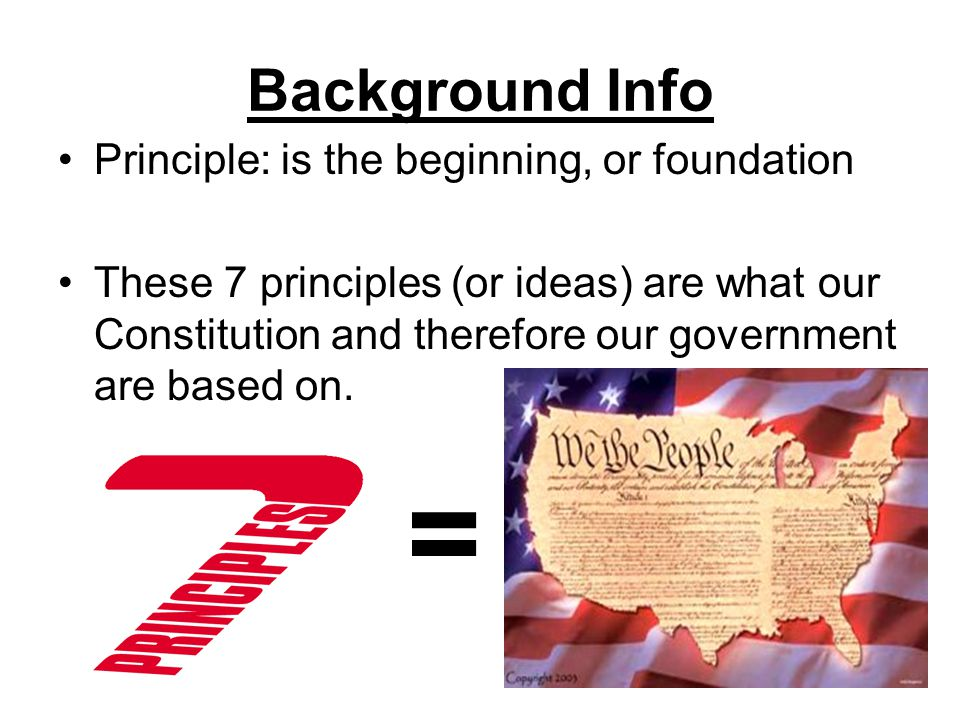Background Info Principle: is the beginning, or foundation These 7 principles (or ideas) are what our Constitution and therefore our government are based on.