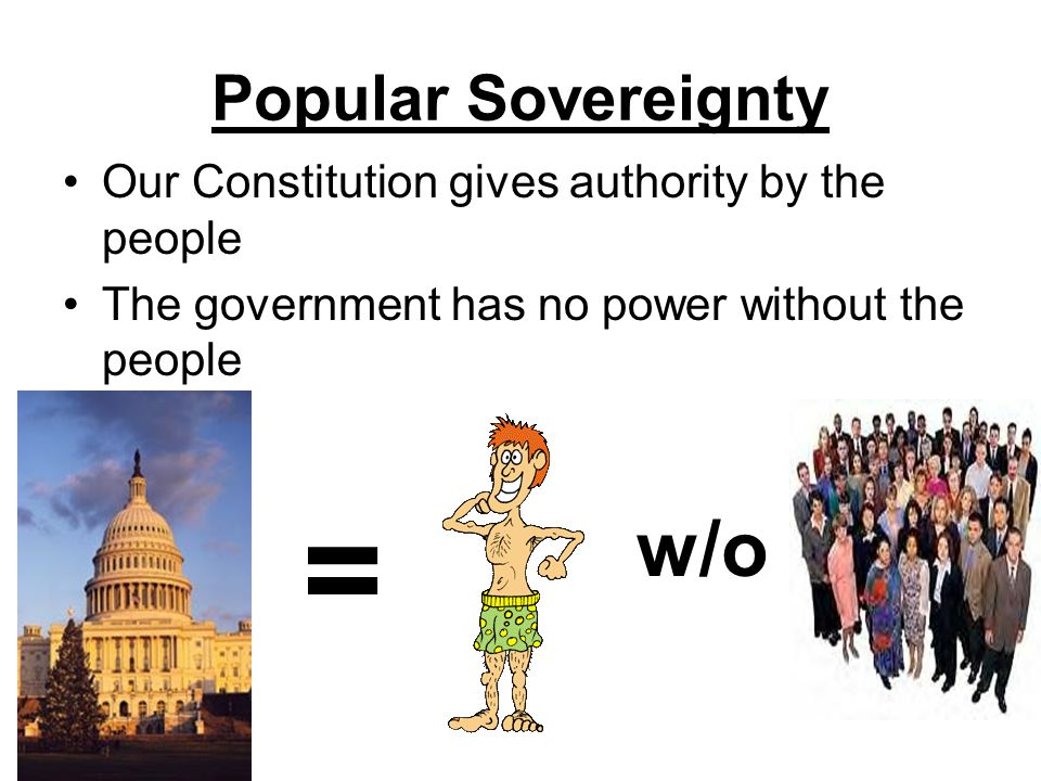 Popular Sovereignty Our Constitution gives authority by the people The government has no power without the people = w/o