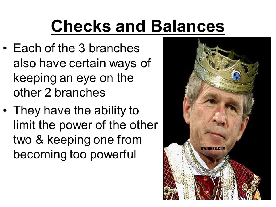 Checks and Balances Each of the 3 branches also have certain ways of keeping an eye on the other 2 branches They have the ability to limit the power o