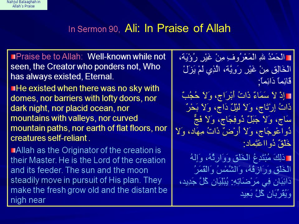 Nahjul Balaaghah in Allah s Praise In Sermon 90, Ali: In Praise of Allah Praise be to Allah: Well-known while not seen, the Creator who ponders not, Who has always existed, Eternal.