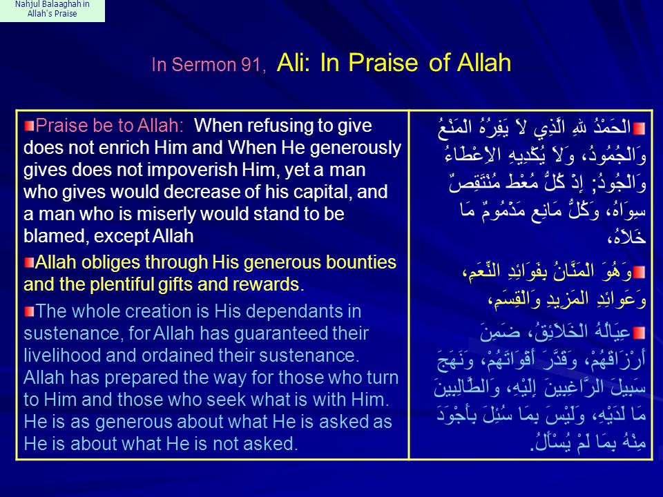 Nahjul Balaaghah in Allah s Praise In Sermon 91, Ali: In Praise of Allah Praise be to Allah: When refusing to give does not enrich Him and When He generously gives does not impoverish Him, yet a man who gives would decrease of his capital, and a man who is miserly would stand to be blamed, except Allah Allah obliges through His generous bounties and the plentiful gifts and rewards.
