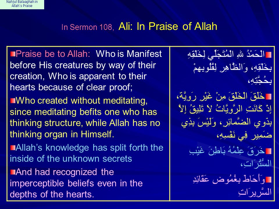 Nahjul Balaaghah in Allah s Praise In Sermon 108, Ali: In Praise of Allah Praise be to Allah: Who is Manifest before His creatures by way of their creation, Who is apparent to their hearts because of clear proof; Who created without meditating, since meditating befits one who has thinking structure, while Allah has no thinking organ in Himself.