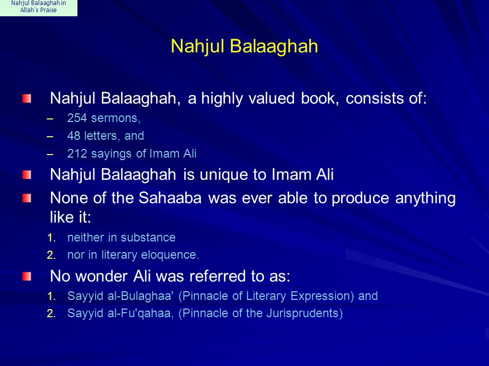 Nahjul Balaaghah in Allah s Praise Nahjul Balaaghah Nahjul Balaaghah, a highly valued book, consists of: – 254 sermons, – 48 letters, and – 212 sayings of Imam Ali Nahjul Balaaghah is unique to Imam Ali None of the Sahaaba was ever able to produce anything like it: 1.