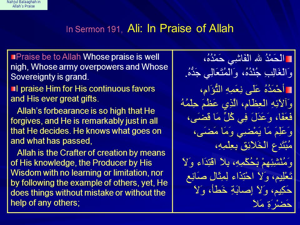 Nahjul Balaaghah in Allah s Praise In Sermon 191, Ali: In Praise of Allah Praise be to Allah Whose praise is well nigh, Whose army overpowers and Whose Sovereignty is grand.