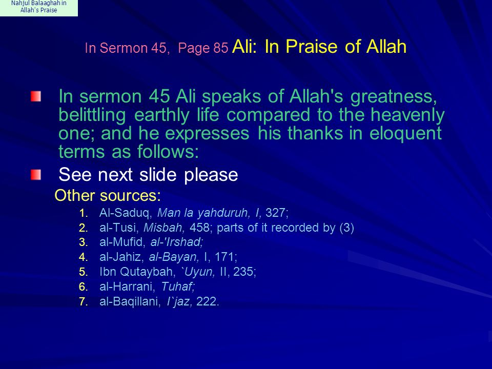 Nahjul Balaaghah in Allah s Praise In Sermon 45, Ali: In Praise of Allah The Praise is to Allah: from Whose mercy no one loses hope, from Whose bounty no one is deprived, from Whose forgiveness no one is disappointed and for Whose worship no one is too proud.