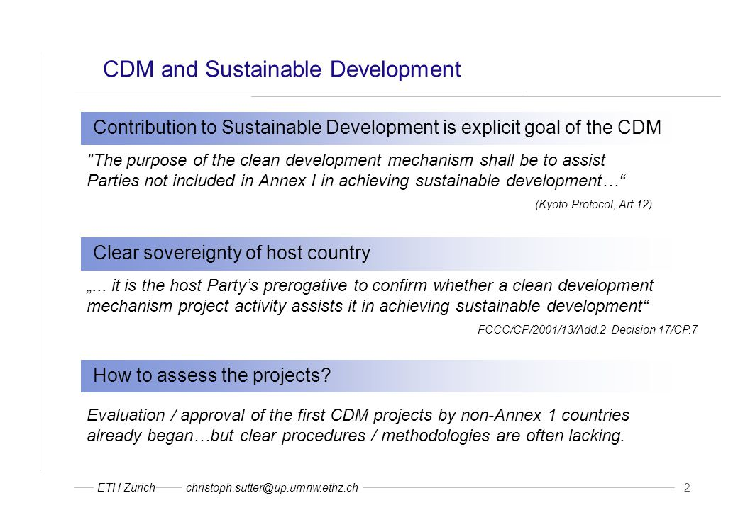 "ETH Zurichchristoph.sutter@up.umnw.ethz.ch 2 CDM and Sustainable Development Contribution to Sustainable Development is explicit goal of the CDM The purpose of the clean development mechanism shall be to assist Parties not included in Annex I in achieving sustainable development… (Kyoto Protocol, Art.12) Clear sovereignty of host country ""..."