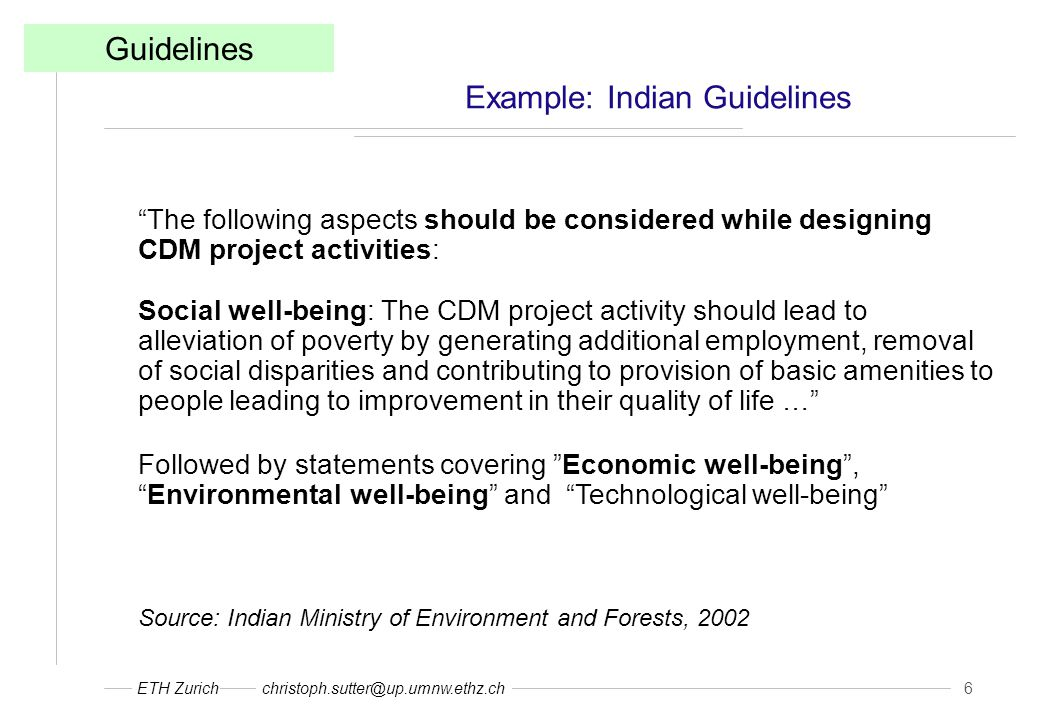 ETH Zurichchristoph.sutter@up.umnw.ethz.ch 6 Example: Indian Guidelines Guidelines The following aspects should be considered while designing CDM project activities: Social well-being: The CDM project activity should lead to alleviation of poverty by generating additional employment, removal of social disparities and contributing to provision of basic amenities to people leading to improvement in their quality of life … Followed by statements covering Economic well-being , Environmental well-being and Technological well-being Source: Indian Ministry of Environment and Forests, 2002