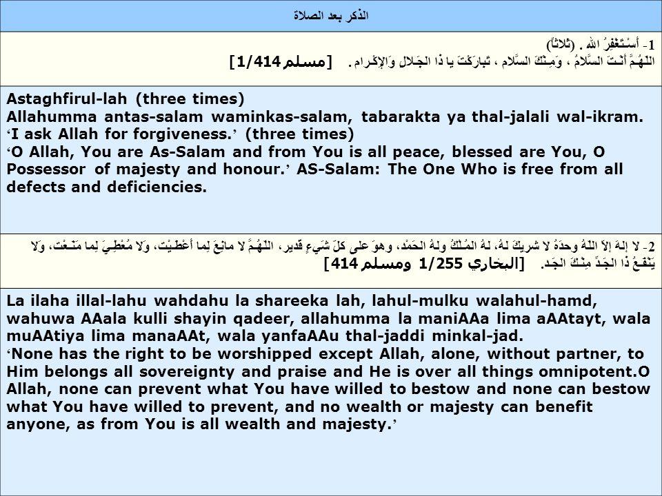 3- لا إلهَ إلاّ اللّه, وحدَهُ لا شريكَ لهُ، لهُ الملكُ ولهُ الحَمد، وهوَ على كلّ شيءٍ قدير، لا حَـوْلَ وَلا قـوَّةَ إِلاّ بِاللهِ، لا إلهَ إلاّ اللّـه، وَلا نَعْـبُـدُ إِلاّ إيّـاه, لَهُ النِّعْـمَةُ وَلَهُ الفَضْل وَلَهُ الثَّـناءُ الحَـسَن، لا إلهَ إلاّ اللّهُ مخْلِصـينَ لَـهُ الدِّينَ وَلَوْ كَـرِهَ الكـافِرون.