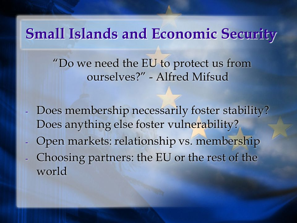 Small Islands and Economic Security Do we need the EU to protect us from ourselves - Alfred Mifsud - Does membership necessarily foster stability.