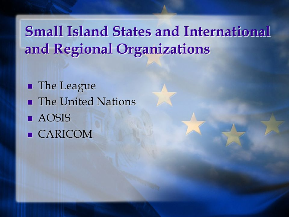 Small Island States and International and Regional Organizations The League The United Nations AOSIS CARICOM The League The United Nations AOSIS CARICOM