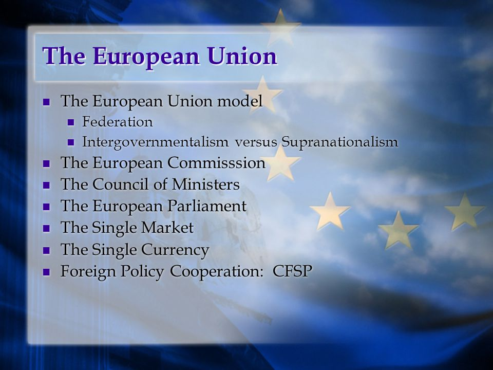 The European Union The European Union model Federation Intergovernmentalism versus Supranationalism The European Commisssion The Council of Ministers The European Parliament The Single Market The Single Currency Foreign Policy Cooperation: CFSP The European Union model Federation Intergovernmentalism versus Supranationalism The European Commisssion The Council of Ministers The European Parliament The Single Market The Single Currency Foreign Policy Cooperation: CFSP
