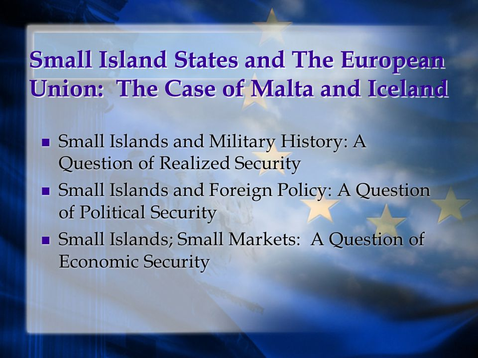 Small Island States and The European Union: The Case of Malta and Iceland Small Islands and Military History: A Question of Realized Security Small Islands and Foreign Policy: A Question of Political Security Small Islands; Small Markets: A Question of Economic Security Small Islands and Military History: A Question of Realized Security Small Islands and Foreign Policy: A Question of Political Security Small Islands; Small Markets: A Question of Economic Security