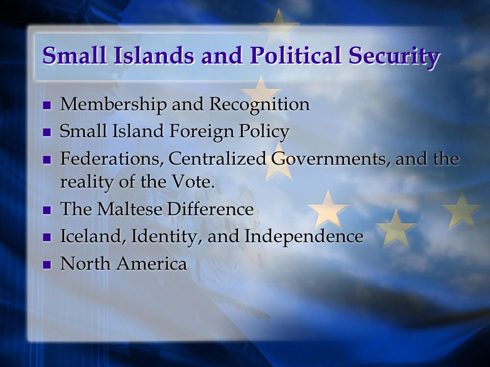 Small Islands and Political Security Membership and Recognition Small Island Foreign Policy Federations, Centralized Governments, and the reality of the Vote.