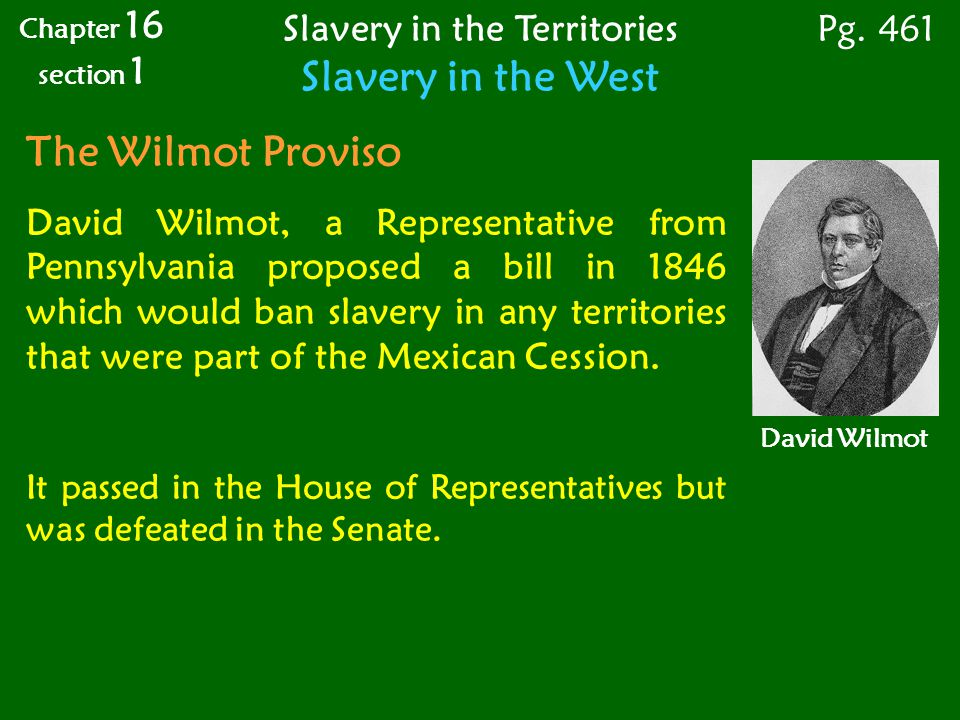 The Wilmot Proviso David Wilmot, a Representative from Pennsylvania proposed a bill in 1846 which would ban slavery in any territories that were part of the Mexican Cession.