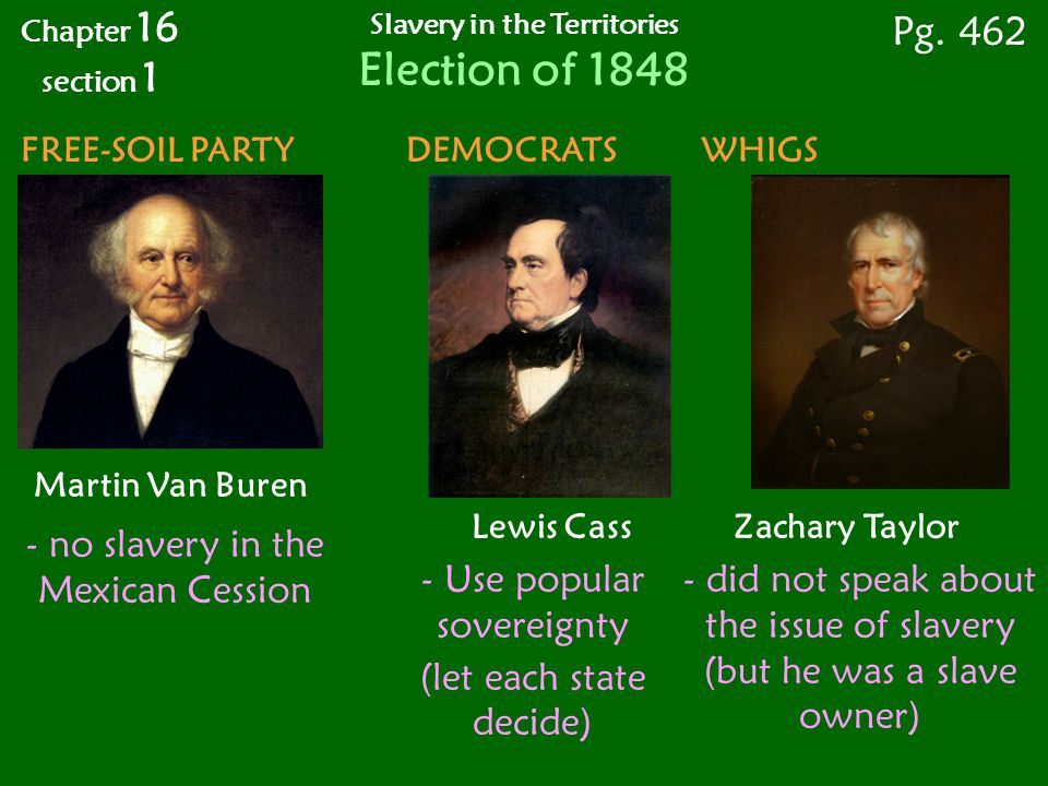 FREE-SOIL PARTY DEMOCRATS WHIGS Martin Van Buren Lewis Cass Zachary Taylor Chapter 16 section 1 Pg.