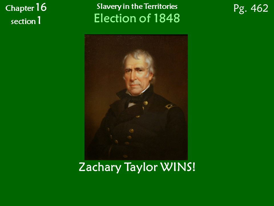 Chapter 16 section 1 Pg. 462 Zachary Taylor WINS! Slavery in the Territories Election of 1848