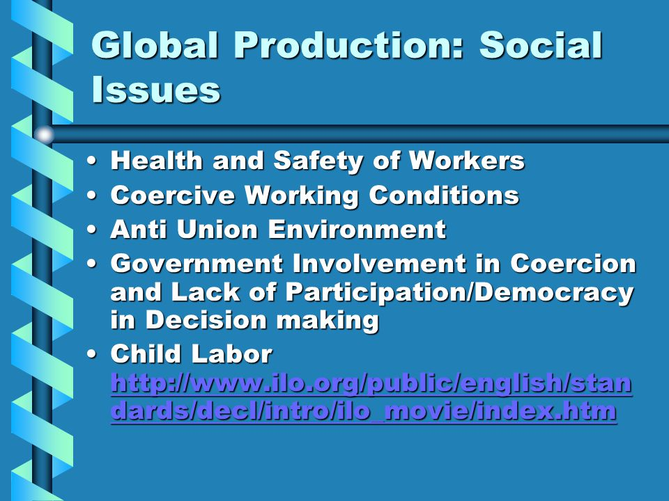 Global Production: Social Issues Health and Safety of WorkersHealth and Safety of Workers Coercive Working ConditionsCoercive Working Conditions Anti Union EnvironmentAnti Union Environment Government Involvement in Coercion and Lack of Participation/Democracy in Decision makingGovernment Involvement in Coercion and Lack of Participation/Democracy in Decision making Child Labor http://www.ilo.org/public/english/stan dards/decl/intro/ilo_movie/index.htmChild Labor http://www.ilo.org/public/english/stan dards/decl/intro/ilo_movie/index.htm http://www.ilo.org/public/english/stan dards/decl/intro/ilo_movie/index.htm http://www.ilo.org/public/english/stan dards/decl/intro/ilo_movie/index.htm