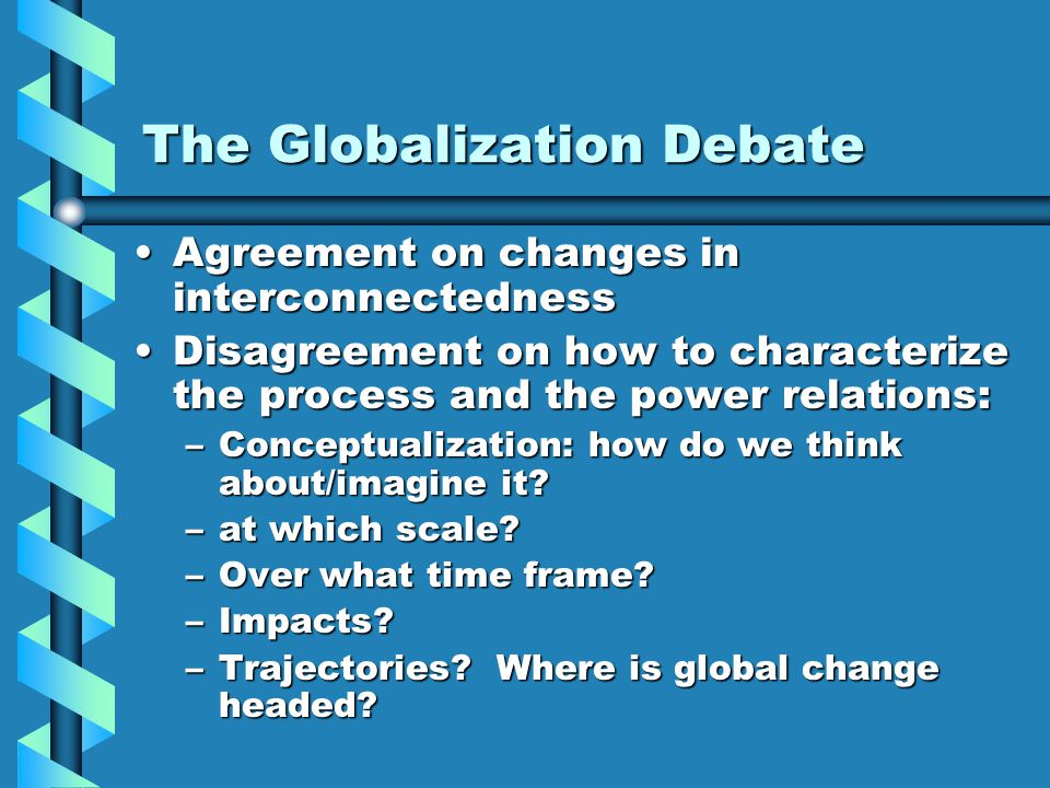 The Globalization Debate Agreement on changes in interconnectednessAgreement on changes in interconnectedness Disagreement on how to characterize the process and the power relations:Disagreement on how to characterize the process and the power relations: –Conceptualization: how do we think about/imagine it.