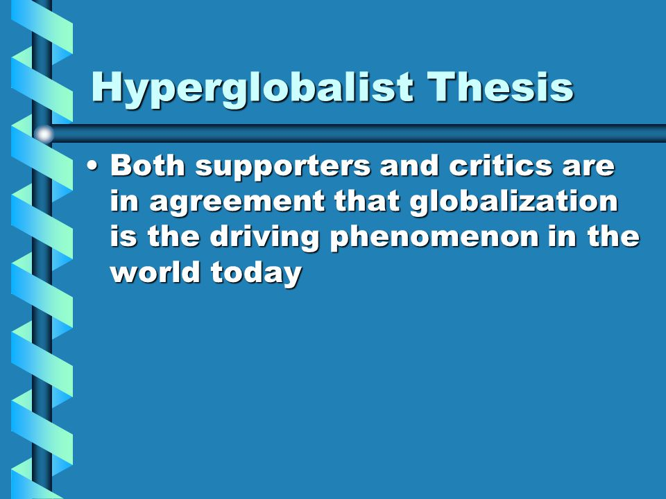 Hyperglobalist Thesis Both supporters and critics are in agreement that globalization is the driving phenomenon in the world todayBoth supporters and critics are in agreement that globalization is the driving phenomenon in the world today