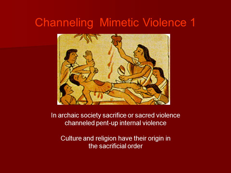 Channeling Mimetic Violence 1 In archaic society sacrifice or sacred violence channeled pent-up internal violence Culture and religion have their origin in the sacrificial order