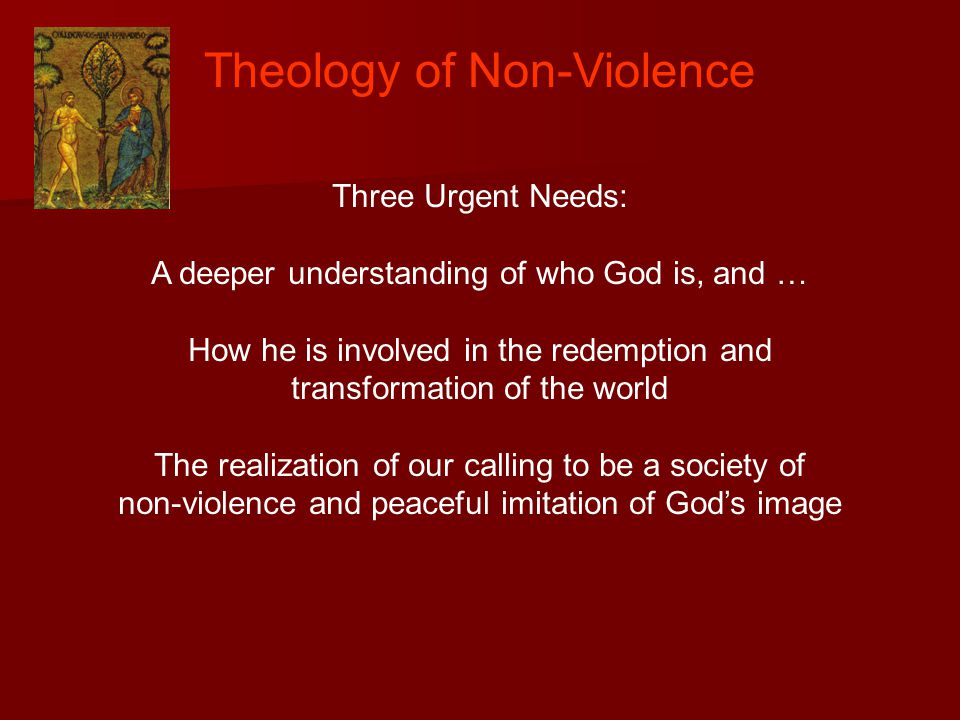 Theology of Non-Violence Three Urgent Needs: A deeper understanding of who God is, and … How he is involved in the redemption and transformation of the world The realization of our calling to be a society of non-violence and peaceful imitation of God's image