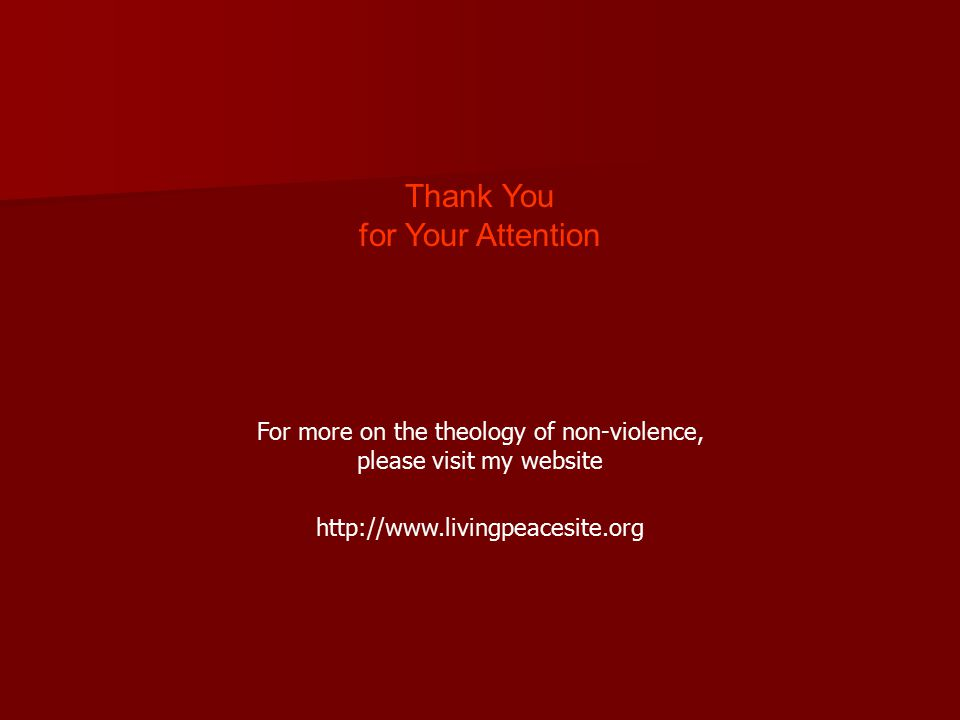 Thank You for Your Attention For more on the theology of non-violence, please visit my website http://www.livingpeacesite.org