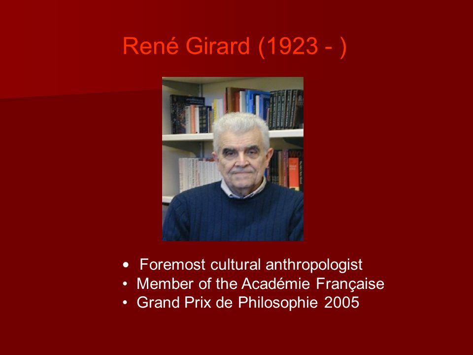 René Girard (1923 - ) Foremost cultural anthropologist Member of the Académie Française Grand Prix de Philosophie 2005