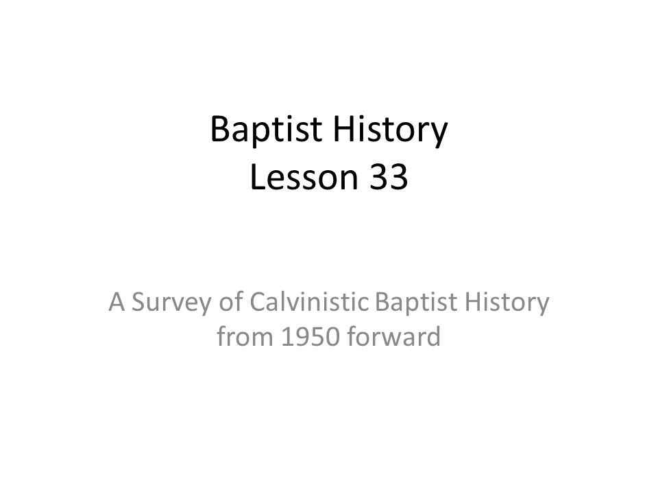 Baptist History Lesson 33 A Survey of Calvinistic Baptist History from 1950 forward