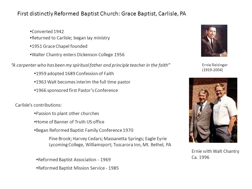 First distinctly Reformed Baptist Church: Grace Baptist, Carlisle, PA Ernie Reisinger (1919-2004) Converted 1942 Returned to Carlisle; began lay ministry 1951 Grace Chapel founded Ernie with Walt Chantry Ca.
