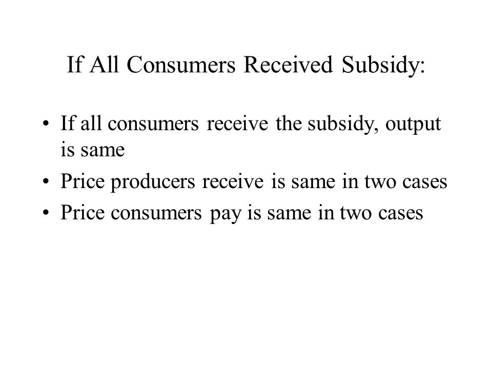 If All Consumers Received Subsidy: If all consumers receive the subsidy, output is same Price producers receive is same in two cases Price consumers pay is same in two cases