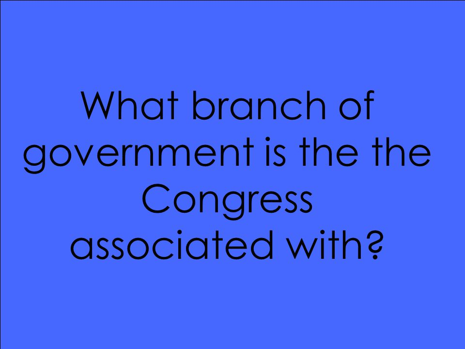 What branch of government is the the Congress associated with?