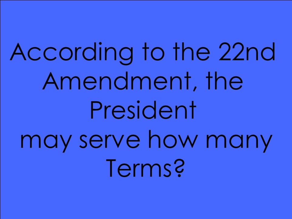 According to the 22nd Amendment, the President may serve how many Terms?