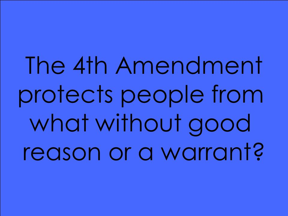The 4th Amendment protects people from what without good reason or a warrant?