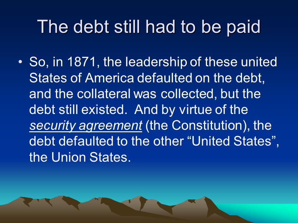 The debt still had to be paid So, in 1871, the leadership of these united States of America defaulted on the debt, and the collateral was collected, but the debt still existed.