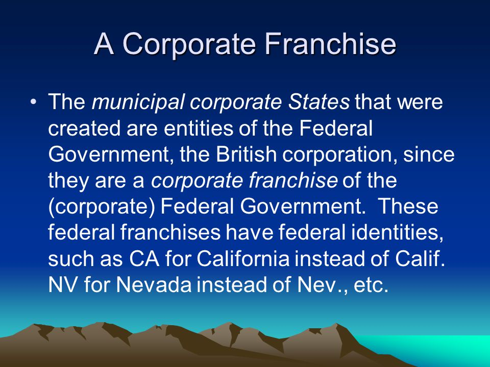 A Corporate Franchise The municipal corporate States that were created are entities of the Federal Government, the British corporation, since they are a corporate franchise of the (corporate) Federal Government.